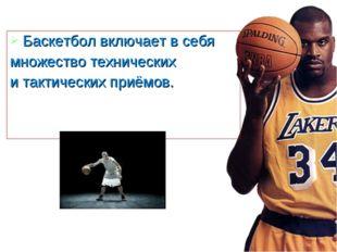 Баскетбол включает в себя множество технических и тактических приёмов.