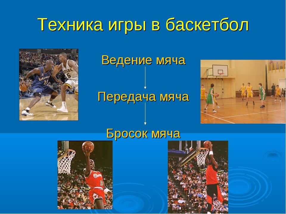 Техника игры в баскетбол Ведение мяча Передача мяча Бросок мяча