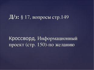Д/з: § 17, вопросы стр.149 Кроссворд, Информационный проект (стр. 150)-по жел
