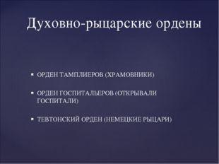 Духовно-рыцарские ордены ОРДЕН ТАМПЛИЕРОВ (ХРАМОВНИКИ) ОРДЕН ГОСПИТАЛЬЕРОВ (О