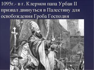 1095г.- в г. Клермон папа Урбан II призвал двинуться в Палестину для освобожд