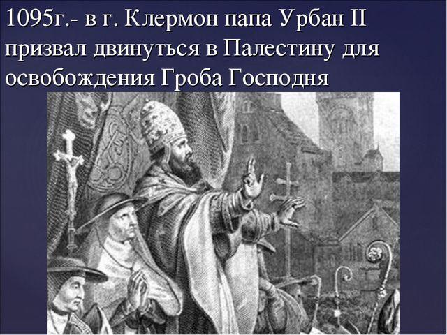 1095г.- в г. Клермон папа Урбан II призвал двинуться в Палестину для освобожд...