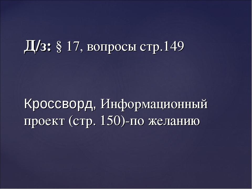 Д/з: § 17, вопросы стр.149 Кроссворд, Информационный проект (стр. 150)-по жел...
