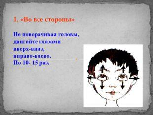 1. «Во все стороны» Не поворачивая головы, двигайте глазами вверх-вниз, вправ