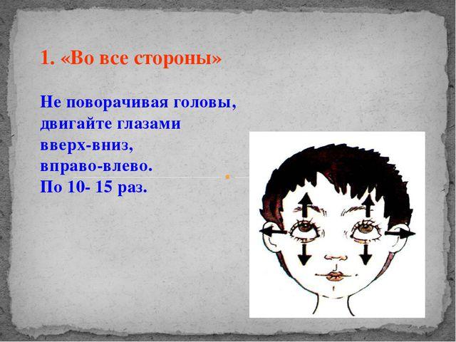 1. «Во все стороны» Не поворачивая головы, двигайте глазами вверх-вниз, вправ...