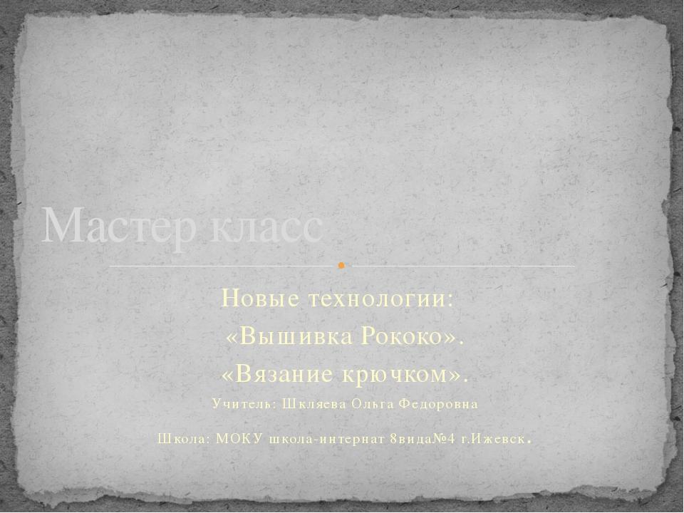 Новые технологии: «Вышивка Рококо». «Вязание крючком». Учитель: Шкляева Ольга...
