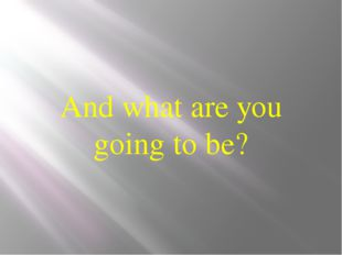 And what are you going to be?
