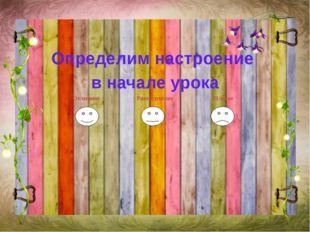 Определим настроение в начале урока Отличное Равнодушное Плохое