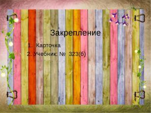 Закрепление 1. Карточка 2. Учебник: № 323(б)