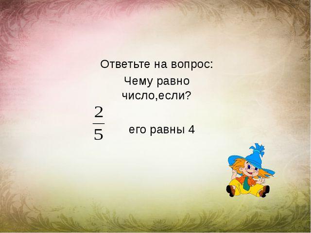 Ответьте на вопрос: Чему равно число,если? его равны 4