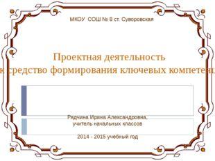 МКОУ СОШ № 8 ст. Суворовская Проектная деятельность как средство формирования