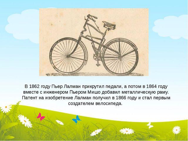 В 1862 году Пьер Лалман прикрутил педали, а потом в 1864 году вместе с инжене...