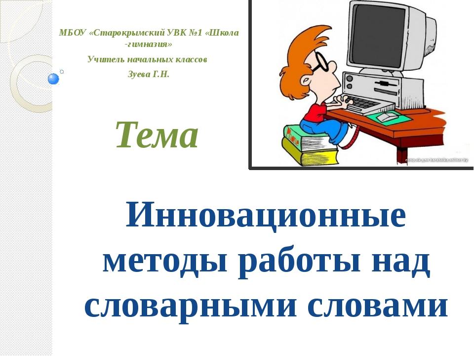 Инновационные методы работы над словарными словами Тема МБОУ «Старокрымский У...