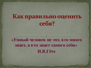 «Умный человек не тот, кто много знает, а кто знает самого себя» И.В.Гёте