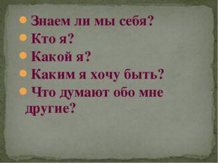 Знаем ли мы себя? Кто я? Какой я? Каким я хочу быть? Что думают обо мне другие?