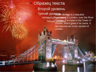 The Tower Bridge Тауэрский мост Tower Bridge is a beautiful monument in Londo