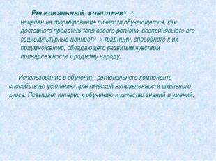 Региональный компонент : нацелен на формирование личности обучающегося, как