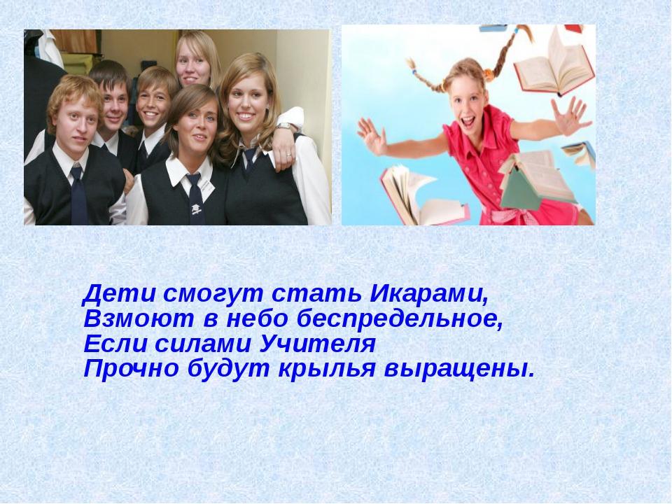 Дети смогут стать Икарами, Взмоют в небо беспредельное, Если силами Учителя П...