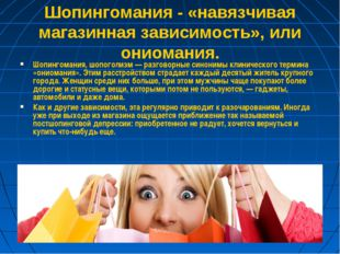 Шопингомания - «навязчивая магазинная зависимость», или ониомания. Шопингоман
