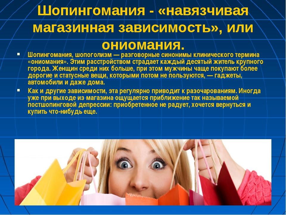Шопингомания - «навязчивая магазинная зависимость», или ониомания. Шопингоман...