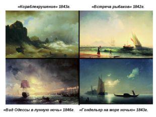 «Кораблекрушение» 1843г. «Встреча рыбаков» 1842г. «Гондельер на море ночью» 1