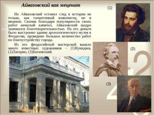 Айвазовский как меценат Но Айвазовский оставил след в истории не только, как