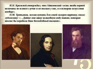И.Н. Крамской утверждал, что Айвазовский «есть звезда первой величины во всяк