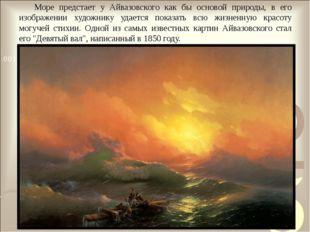 Море предстает у Айвазовского как бы основой природы, в его изображении худож