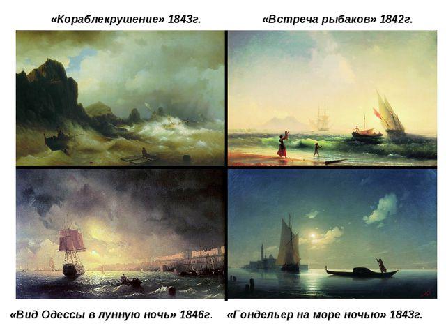 «Кораблекрушение» 1843г. «Встреча рыбаков» 1842г. «Гондельер на море ночью» 1...
