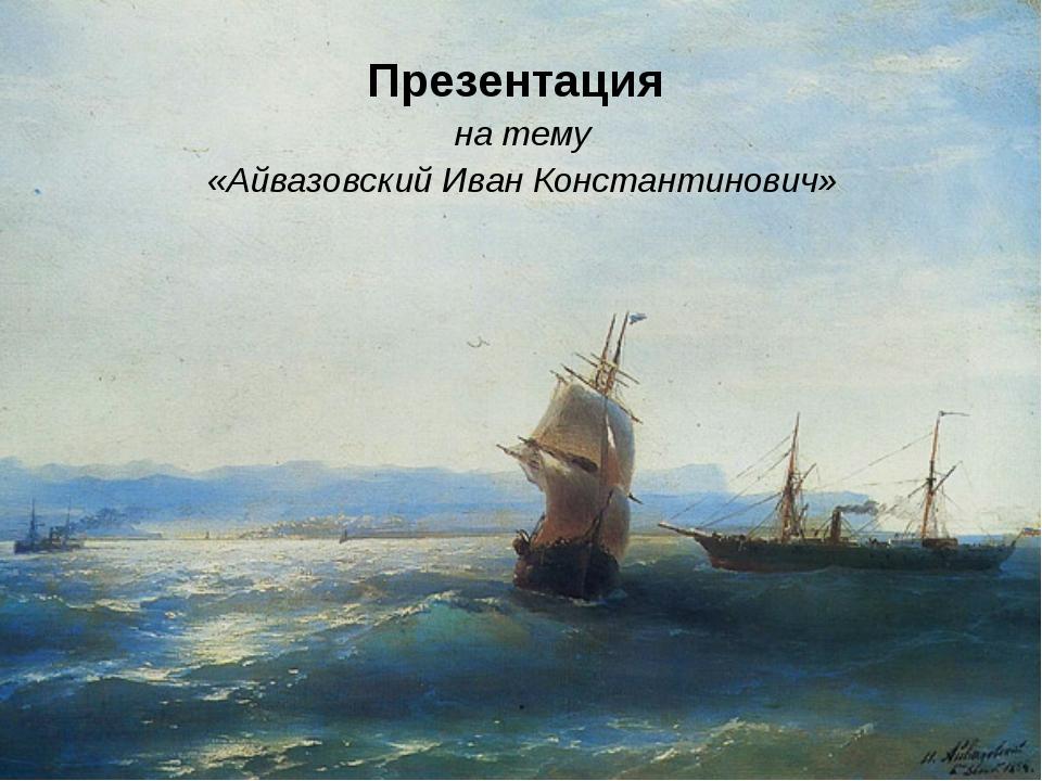 Презентация на тему «Айвазовский Иван Константинович»