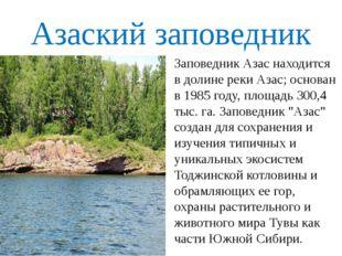 Азаский заповедник Заповедник Азас находится в долине реки Азас; основан в 19