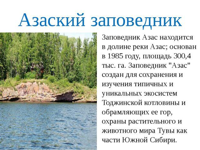 Азаский заповедник Заповедник Азас находится в долине реки Азас; основан в 19...