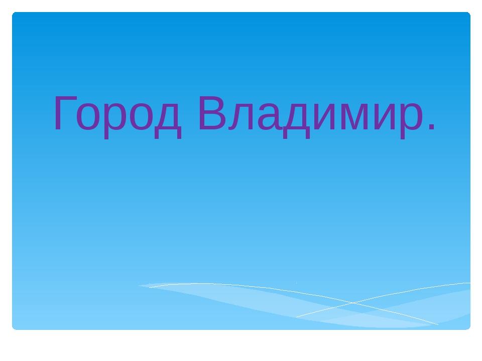 Город Владимир.