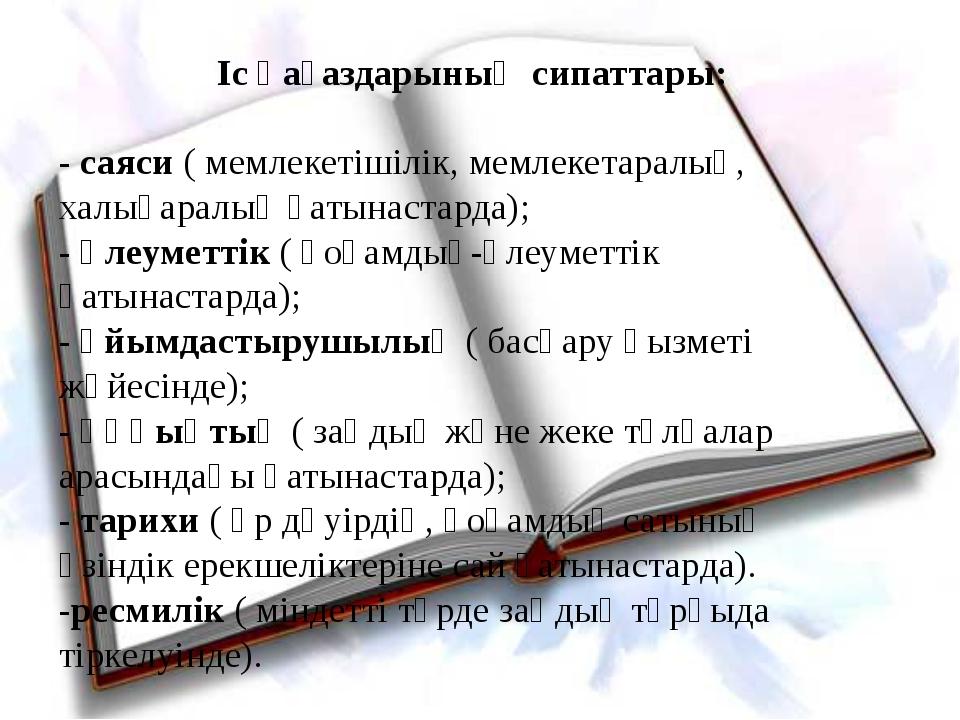 Іс қағаздарының сипаттары: -саяси( мемлекетішілік, мемлекетаралық, халықара...