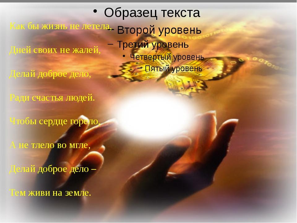 Как бы жизнь не летела, Дней своих не жалей, Делай доброе дело, Ради счастья...