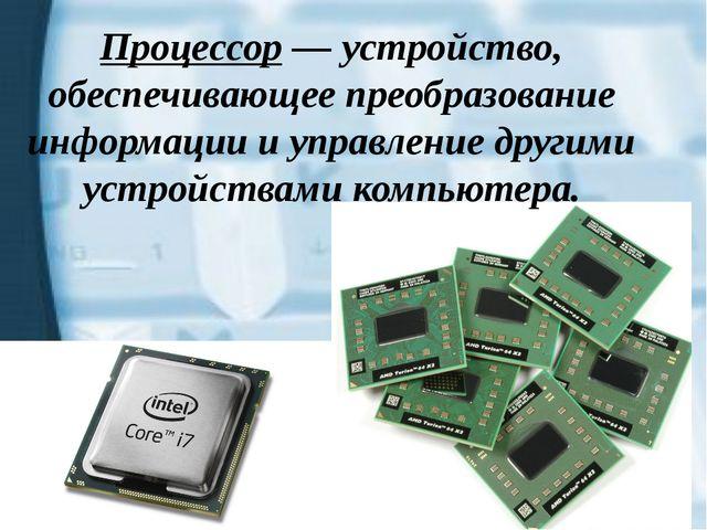 Процессор — устройство, обеспечивающее преобразование информации и управление...