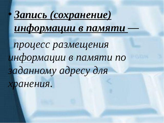 Запись (сохранение) информации в памяти — процесс размещения информации в пам...