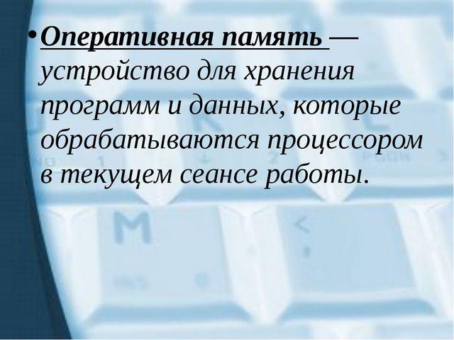 Оперативная память — устройство для хранения программ и данных, которые обраб...