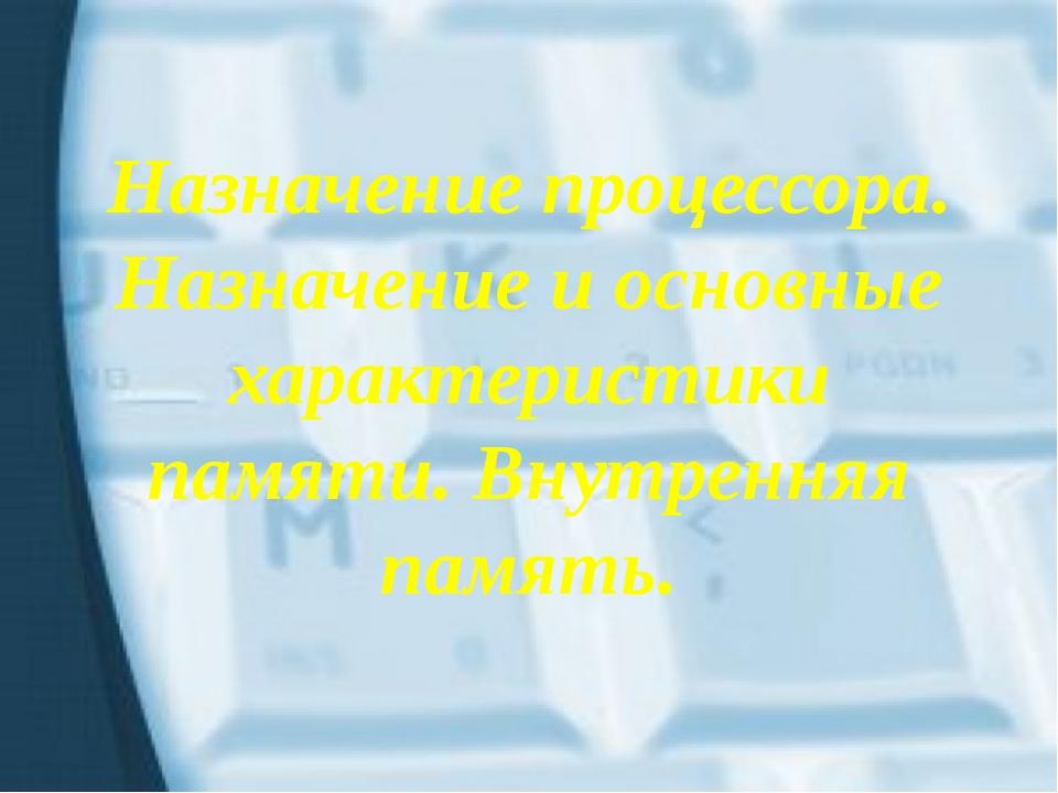 Назначение процессора. Назначение и основные характеристики памяти. Внутрення...