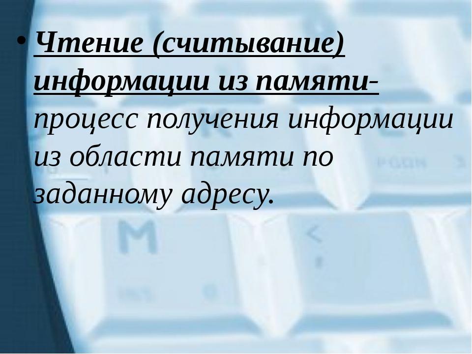 Чтение (считывание) информации из памяти- процесс получения информации из обл...
