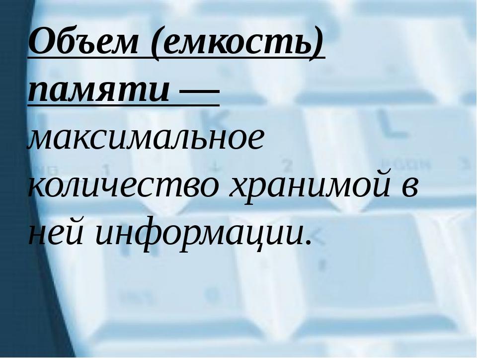 Объем (емкость) памяти — максимальное количество хранимой в ней информации.