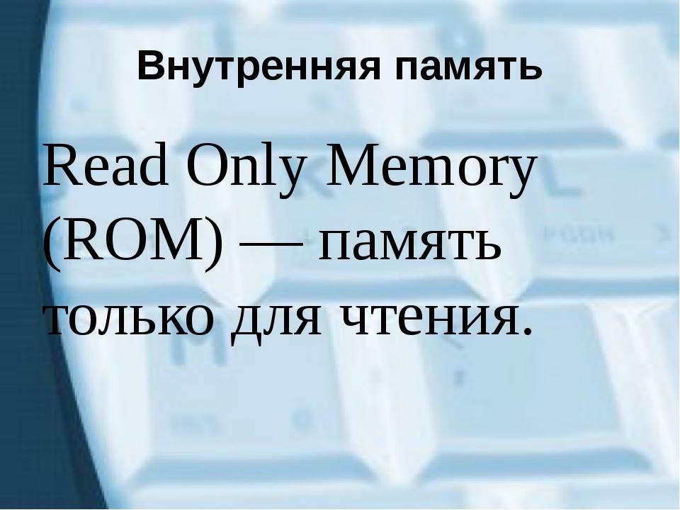 Внутренняя память Read Only Memory (ROM) — память только для чтения.