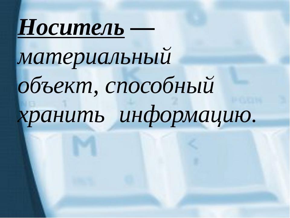 Носитель — материальный объект, способный хранить информацию.
