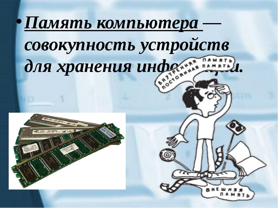 Память компьютера — совокупность устройств для хранения информации.