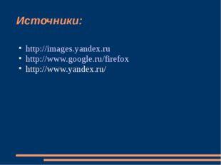 Источники: http://images.yandex.ru http://www.google.ru/firefox http://www.ya