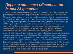 Первые попытки обоснования даты 23 февраля В 1923 г. с большой помпой праздно