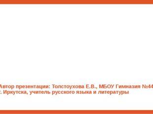 Автор презентации: Толстоухова Е.В., МБОУ Гимназия №44 г. Иркутска, учитель