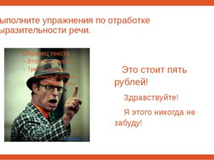 Выполните упражнения по отработке выразительности речи. Это стоит пять рублей