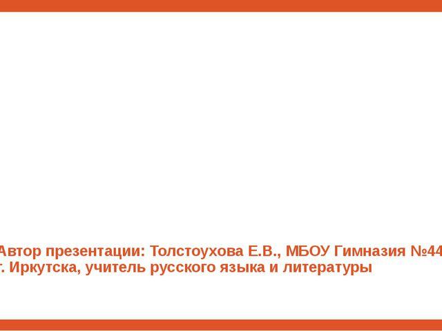 Автор презентации: Толстоухова Е.В., МБОУ Гимназия №44 г. Иркутска, учитель...