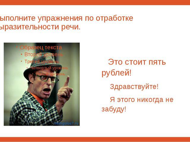 Выполните упражнения по отработке выразительности речи. Это стоит пять рублей...